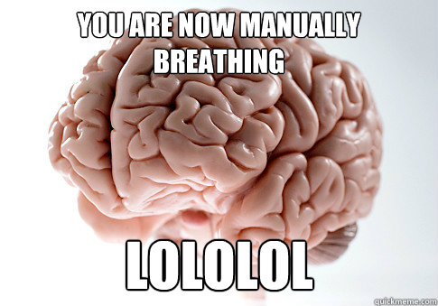 You are now manually breathing lololol - You are now manually breathing lololol  Scumbag Brain