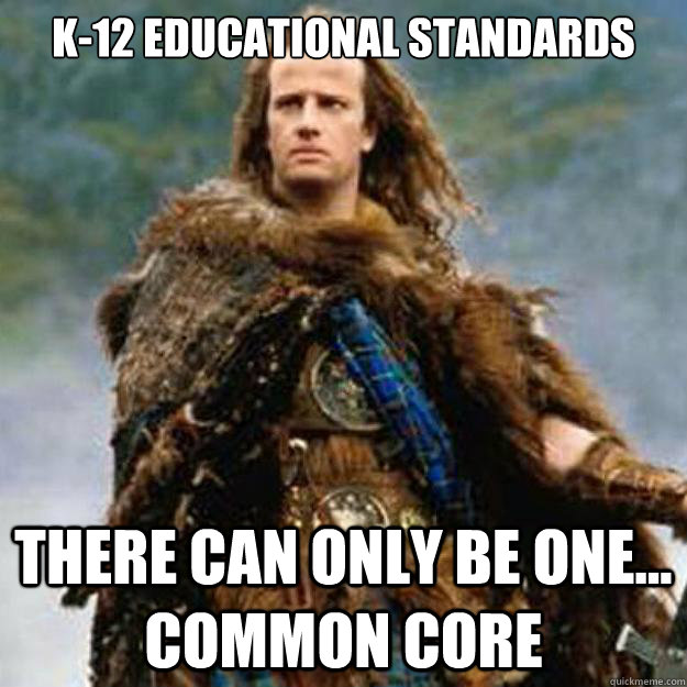 K-12 educational standards there can only be one... common core - K-12 educational standards there can only be one... common core  Common Core Highlander