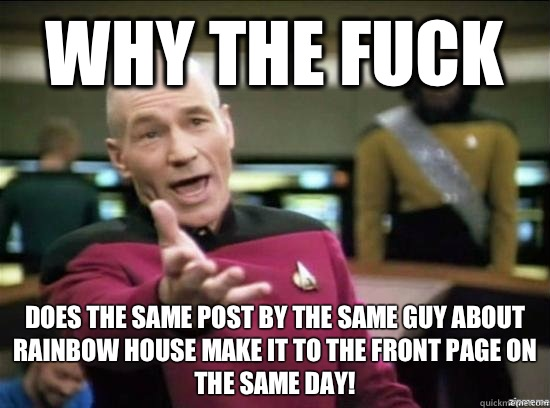 Why the fuck Does the same post by the same guy about Rainbow House make it to the front page on the same day! - Why the fuck Does the same post by the same guy about Rainbow House make it to the front page on the same day!  Annoyed Picard HD