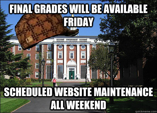 Final grades will be available Friday Scheduled website maintenance all weekend - Final grades will be available Friday Scheduled website maintenance all weekend  Scumbag University