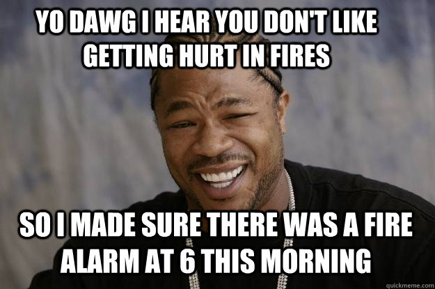 YO DAWG I HEAR YOU DON'T LIKE GETTING HURT IN FIRES so I MADE SURE THERE WAS A FIRE ALARM AT 6 THIS MORNING  Xzibit meme