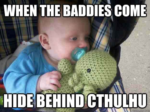 When the baddies come  hide behind Cthulhu