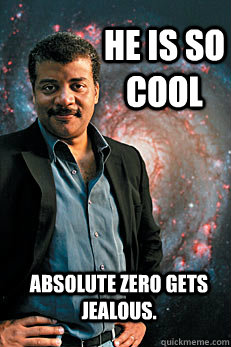 He is so cool absolute zero gets jealous. - He is so cool absolute zero gets jealous.  Neil deGrasse Tyson