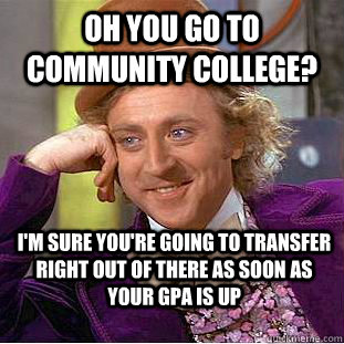 Oh you go to community college? i'm sure you're going to transfer right out of there as soon as your gpa is up - Oh you go to community college? i'm sure you're going to transfer right out of there as soon as your gpa is up  Condescending Wonka