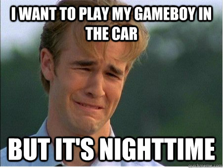 I want to play my gameboy in the car but it's nighttime  - I want to play my gameboy in the car but it's nighttime   1990s Problems