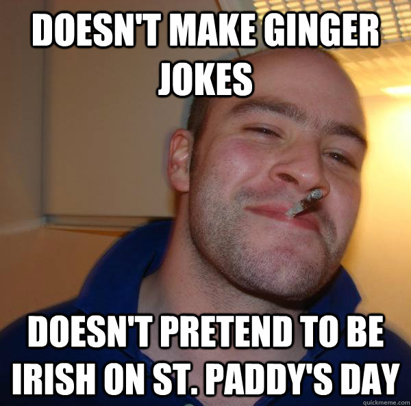 Doesn't make ginger jokes Doesn't pretend to be Irish on St. Paddy's Day - Doesn't make ginger jokes Doesn't pretend to be Irish on St. Paddy's Day  Misc
