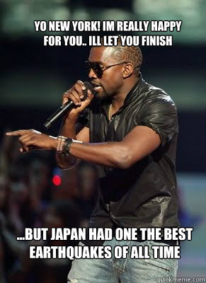 Yo New York! Im really happy for you.. Ill let you finish ...but Japan had one the best earthquakes of all time