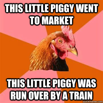This little piggy went to market this little piggy was run over by a train