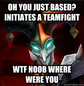 Oh You just based? Initiates a teamfight WTF NOOB WHERE WERE YOU  League of Legends