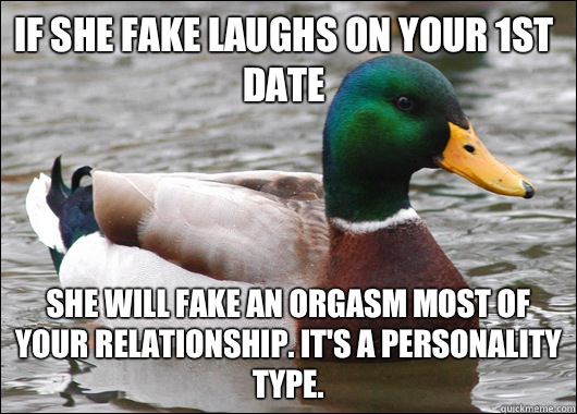 If she fake laughs on your 1st date She will fake an orgasm most of your relationship. It's a personality type.  - If she fake laughs on your 1st date She will fake an orgasm most of your relationship. It's a personality type.   Actual Advice Mallard