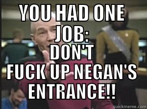 YOU HAD ONE JOB: DON'T FUCK UP NEGAN'S ENTRANCE!! Annoyed Picard