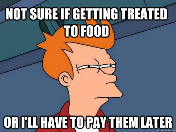 Not sure if getting treated to food Or I'll have to pay them later - Not sure if getting treated to food Or I'll have to pay them later  Futurama Fry