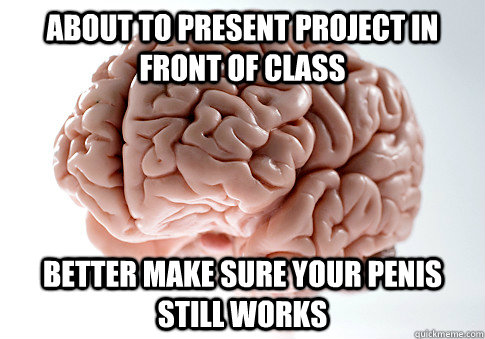 about to present project in front of class better make sure your penis still works - about to present project in front of class better make sure your penis still works  Scumbag Brain