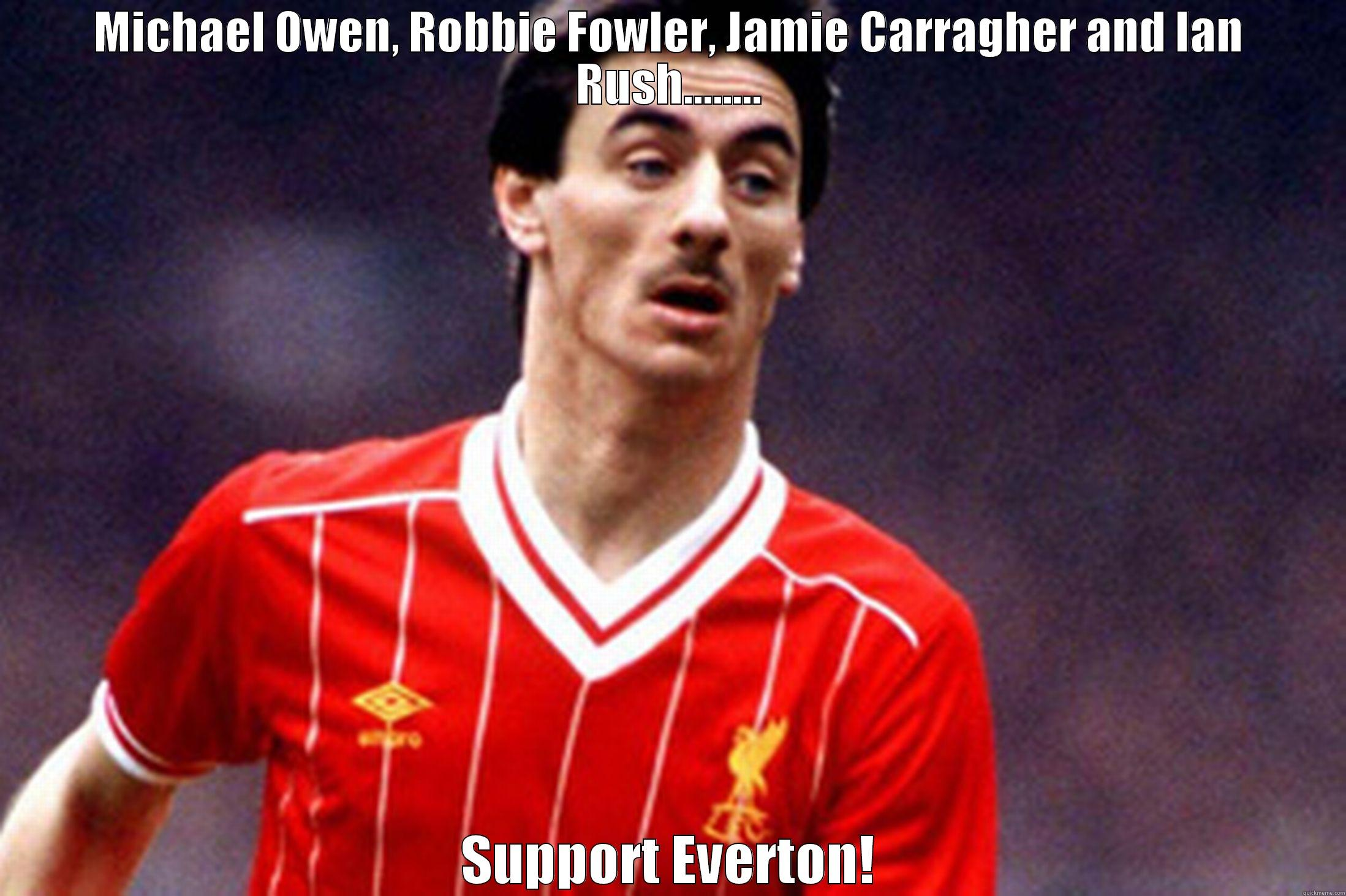 Oh dear everton - MICHAEL OWEN, ROBBIE FOWLER, JAMIE CARRAGHER AND IAN RUSH........ SUPPORT EVERTON! Misc