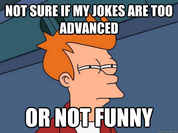 Not sure if my jokes are too advanced Or not funny - Not sure if my jokes are too advanced Or not funny  Futurama Fry