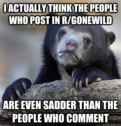 I actually think the people who post in r/gonewild Are even sadder than the people who comment  - I actually think the people who post in r/gonewild Are even sadder than the people who comment   Confession Bear
