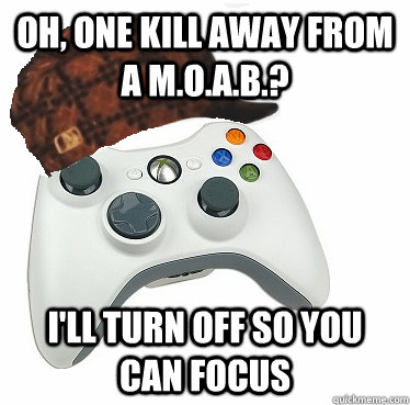 Oh, one kill away from a M.O.A.B.? I'll turn off so you can focus