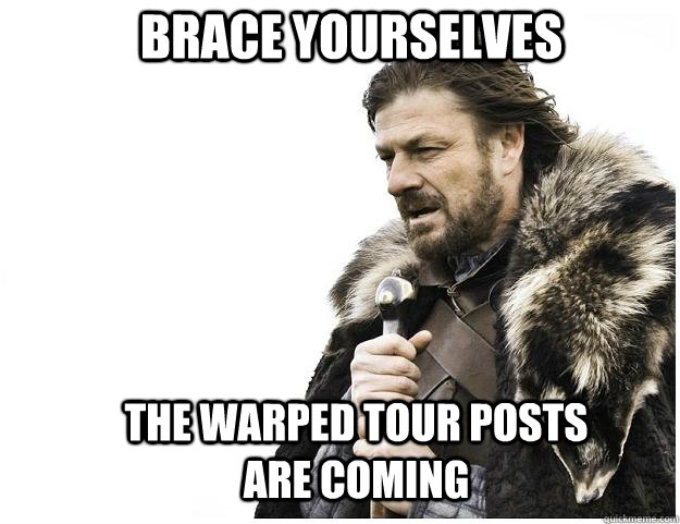 Brace yourselves The Warped Tour posts are coming - Brace yourselves The Warped Tour posts are coming  Imminent Ned