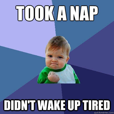 Took a nap Didn't wake up tired - Took a nap Didn't wake up tired  Success Kid