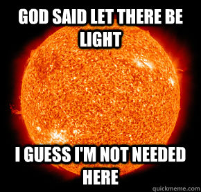God said let there be light I guess I'm not needed here