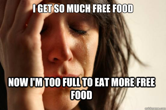 I get so Much Free food Now I'm too full to eat more free food - I get so Much Free food Now I'm too full to eat more free food  FirstWorldProblems
