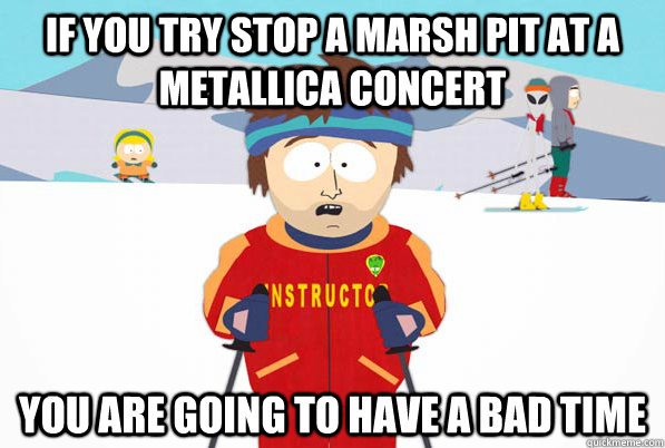 If you try stop a marsh pit at a Metallica Concert You are going to