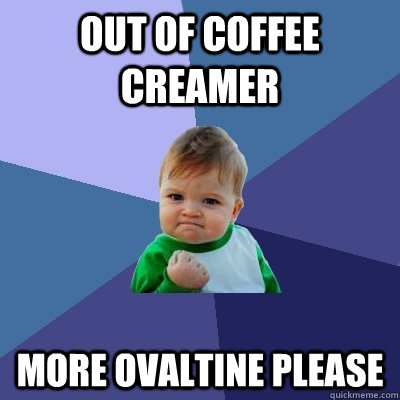 out of coffee creamer more ovaltine please - out of coffee creamer more ovaltine please  Success Kid