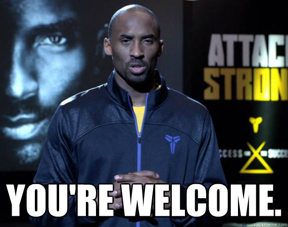Funny You Re Welcome Meme : You re welcome kobe system quickmeme