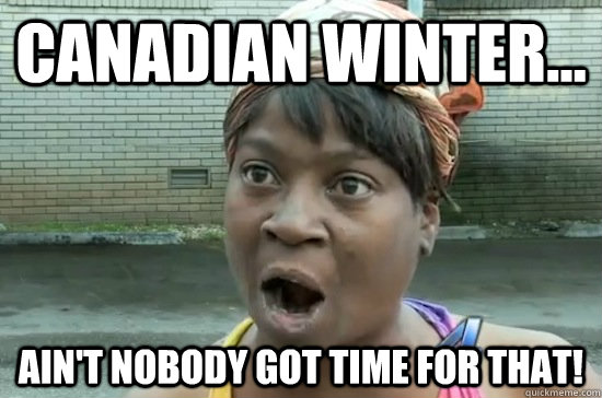 Canadian Winter... Ain't nobody got time for that!