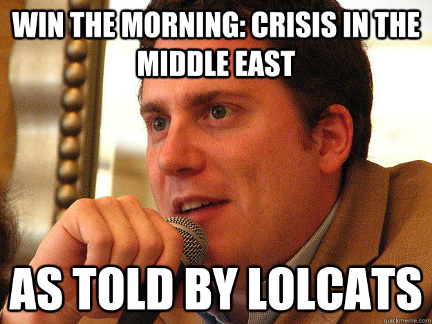 win the morning: crisis in the middle east as told by lolcats  Ben from Buzzfeed