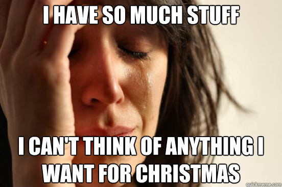 i have so much stuff I can't think of anything I want for christmas - i have so much stuff I can't think of anything I want for christmas  First World Problems