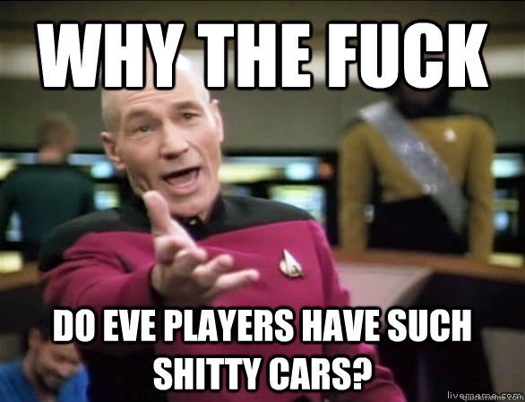 why the fuck do eve players have such shitty cars? - why the fuck do eve players have such shitty cars?  Annoyed Picard HD
