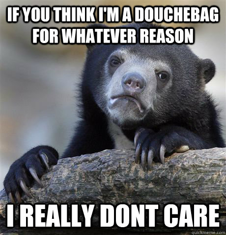 IF you think i'm a douchebag for whatever reason i really dont care - IF you think i'm a douchebag for whatever reason i really dont care  Confession Bear