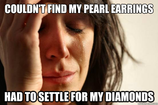 Couldn't find my pearl earrings Had to settle for my diamonds - Couldn't find my pearl earrings Had to settle for my diamonds  First World Problems