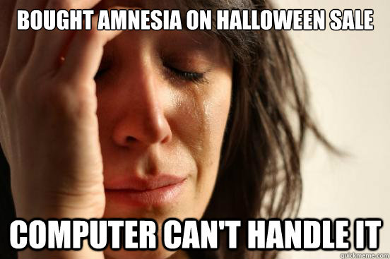 bought amnesia on halloween sale computer can't handle it - bought amnesia on halloween sale computer can't handle it  First World Problems