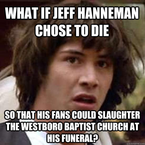 what if jeff hanneman chose to die so that his fans could slaughter the westboro baptist church at his funeral? - what if jeff hanneman chose to die so that his fans could slaughter the westboro baptist church at his funeral?  conspiracy keanu