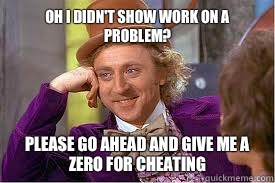 Oh I didn't show work on a problem? Please go ahead and give me a zero for cheating
