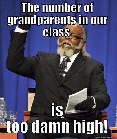 THE NUMBER OF GRANDPARENTS IN OUR CLASS  IS TOO DAMN HIGH! The Rent Is Too Damn High