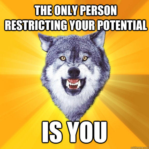 the only person restricting your potential is you - the only person restricting your potential is you  Courage Wolf