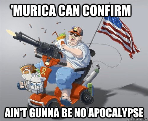 'murica can confirm Ain't gunna be no apocalypse  - 'murica can confirm Ain't gunna be no apocalypse   Misc