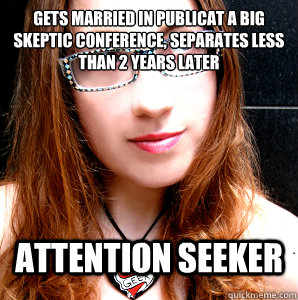 GETS MARRIED IN PUBLICAT A BIG SKEPTIC CONFERENCE, SEPARATES LESS THAN 2 YEARS LATER ATTENTION SEEKER  Rebecca Watson