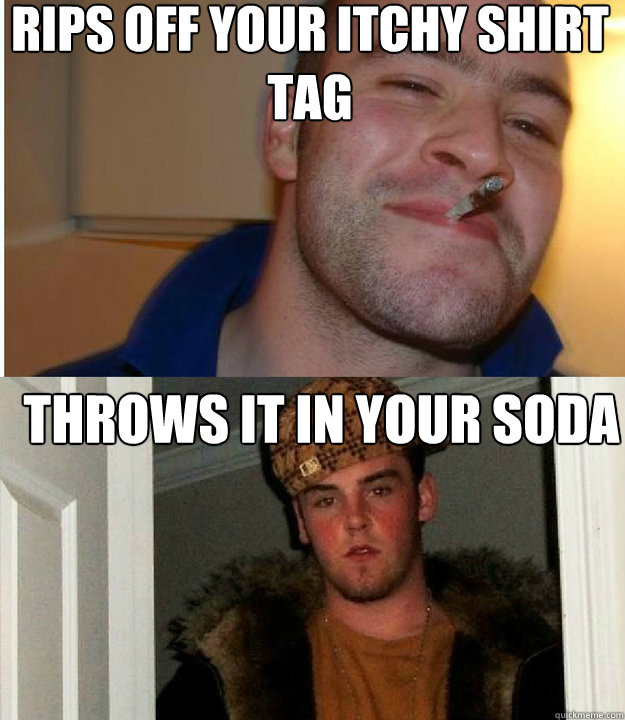 Rips off your itchy shirt tag Throws it in your soda  - Rips off your itchy shirt tag Throws it in your soda   Good Guy Scumbag