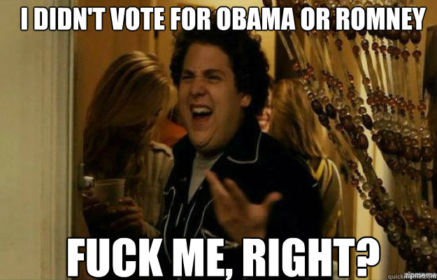 I didn't vote for obama or Romney Fuck me, right? - I didn't vote for obama or Romney Fuck me, right?  fuck me right