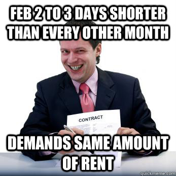 Feb 2 to 3 days shorter than every other month demands same amount of rent - Feb 2 to 3 days shorter than every other month demands same amount of rent  Misc