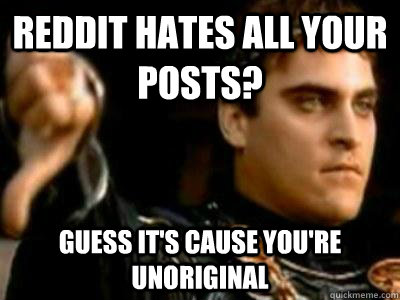 reddit hates all your posts? guess it's cause you're unoriginal - reddit hates all your posts? guess it's cause you're unoriginal  Downvoting Roman