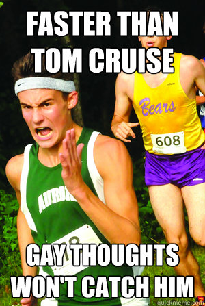 faster than tom cruise Gay thoughts won't catch him