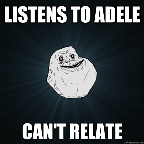 Listens to Adele Can't relate - Listens to Adele Can't relate  Forever Alone