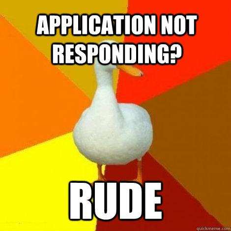 Application not responding? Rude