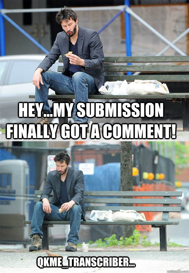 Hey...my submission finally got a comment! qkme_transcriber...  Sad Keanu