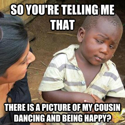 So you're telling me that there is a picture of my cousin dancing and being happy?